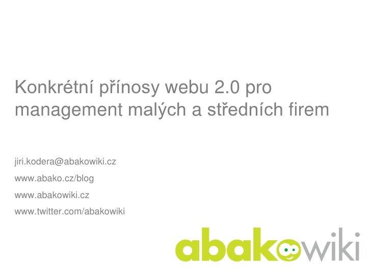 Konkrétní přínosy webu 2.0 pro management malých a středních firem  jiri.kodera@abakowiki.cz www.abako.cz/blog www.abakowi...