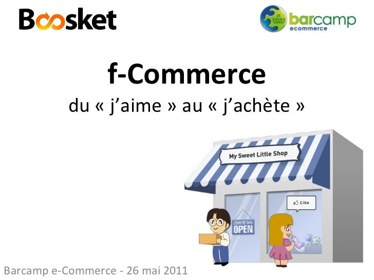 f-Commerce du «j'aime» au «j'achète» Barcamp e-Commerce - 26 mai 2011