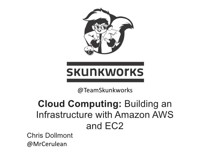 @TeamSkunkworksvn   Cloud Computing: Building an  Infrastructure with Amazon AWS               and EC2Chris Dollmont@MrCer...