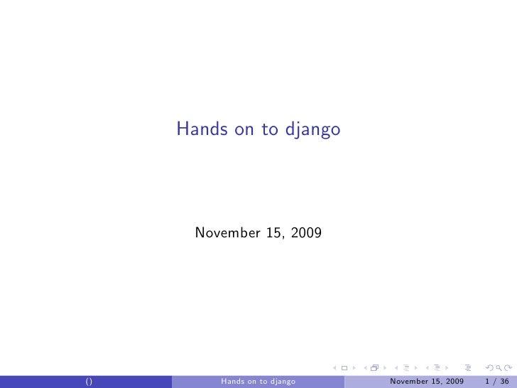 Hands on to django            November 15, 2009     ()        Hands on to django   November 15, 2009   1 / 36