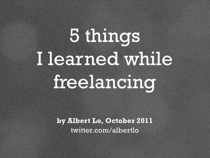 5 thingsI learned while   freelancing  by Albert Lo, October 2011      twitter.com/albertlo