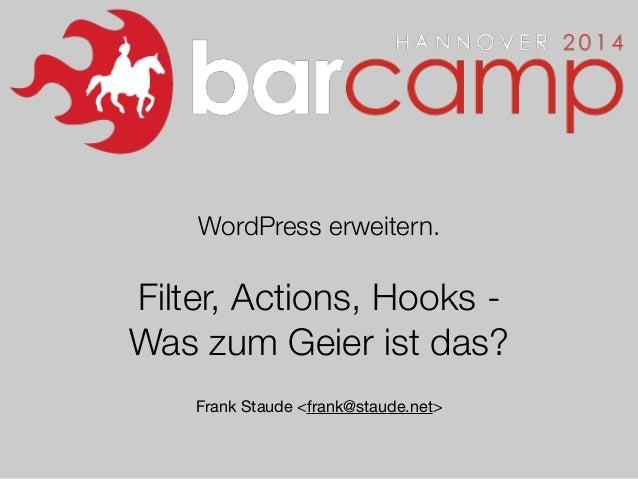WordPress erweitern. ! Filter, Actions, Hooks - Was zum Geier ist das? ! Frank Staude <frank@staude.net>