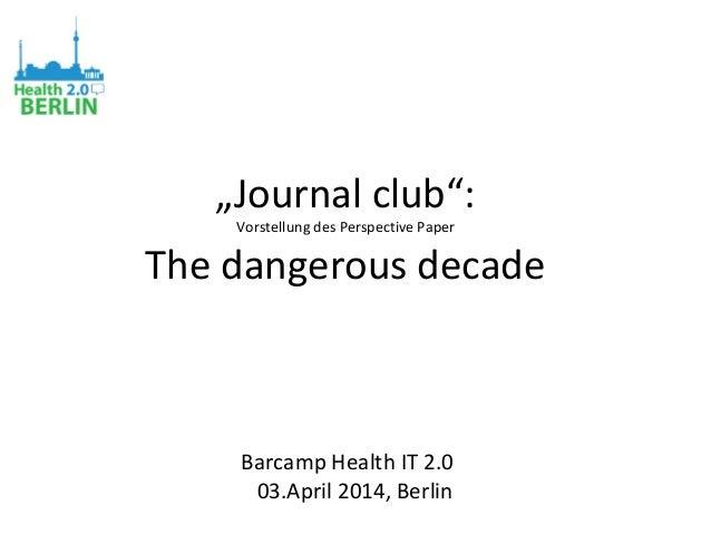 """Journal club"": Vorstellung des Perspective Paper The dangerous decade Barcamp Health IT 2.0 03.April 2014, Berlin"