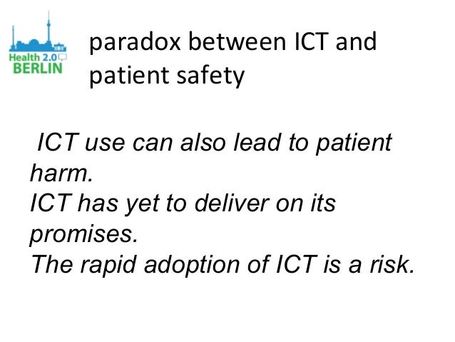 paradox between ICT and patient safety ICT use can also lead to patient harm. ICT has yet to deliver on its promises. The ...