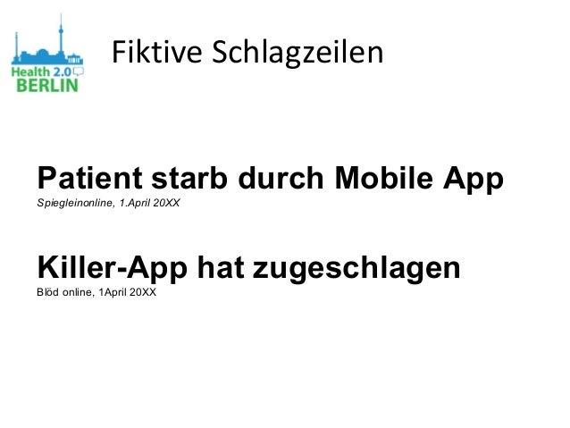 Fiktive Schlagzeilen Patient starb durch Mobile App Spiegleinonline, 1.April 20XX Killer-App hat zugeschlagen Blöd online,...