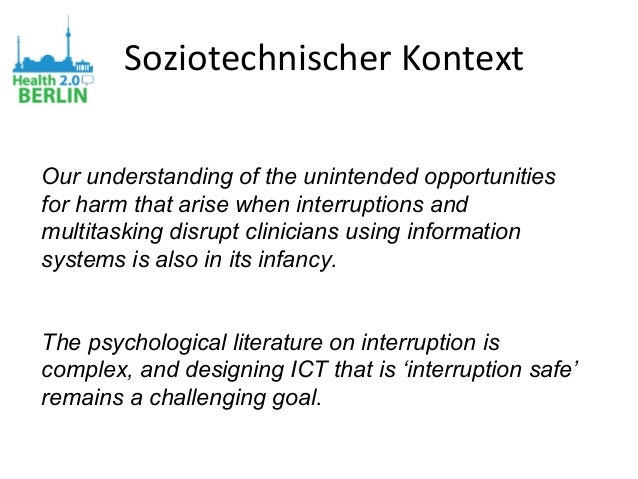 Soziotechnischer Kontext Our understanding of the unintended opportunities for harm that arise when interruptions and mult...