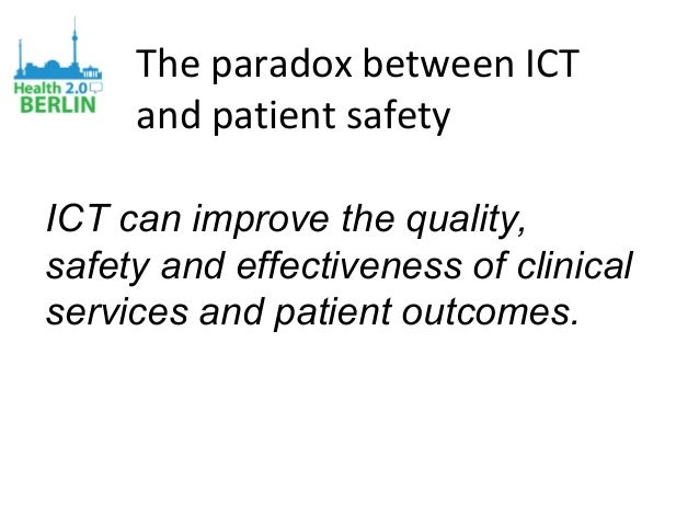 The paradox between ICT and patient safety ICT can improve the quality, safety and effectiveness of clinical services and ...