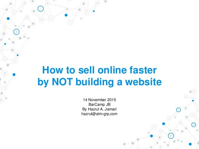 How to sell online faster by NOT building a website 14 November 2015 BarCamp JB By Hazrul A. Jamari hazrul@alm-grp.com