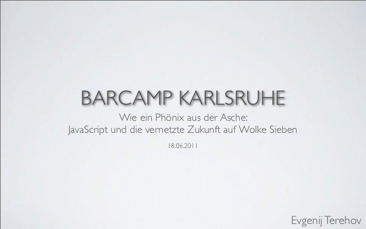 BARCAMP KARLSRUHE             Wie ein Phönix aus der Asche:JavaScript und die vernetzte Zukunft auf Wolke Sieben          ...