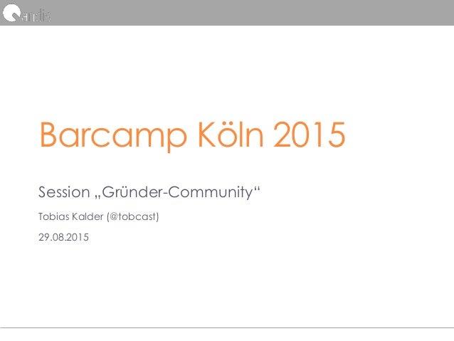 "Barcamp Köln 2015 Session ""Gründer-Community"" Tobias Kalder (@tobcast) 29.08.2015"