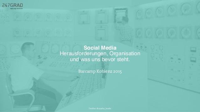 Social Media Herausforderungen, Organisation und was uns bevor steht. Twitter: @sascha_boehr Barcamp Koblenz 2015