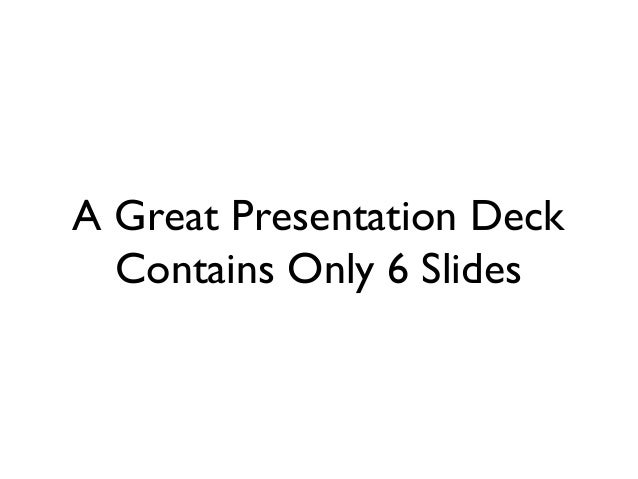 A Great Presentation Deck Contains Only 6 Slides