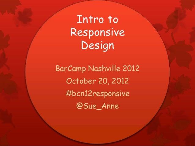 Intro to   Responsive     DesignBarCamp Nashville 2012  October 20, 2012  #bcn12responsive     @Sue_Anne