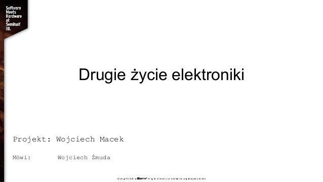 Drugie życie elektroniki Projekt: Wojciech Macek Mówi: Wojciech Żmuda