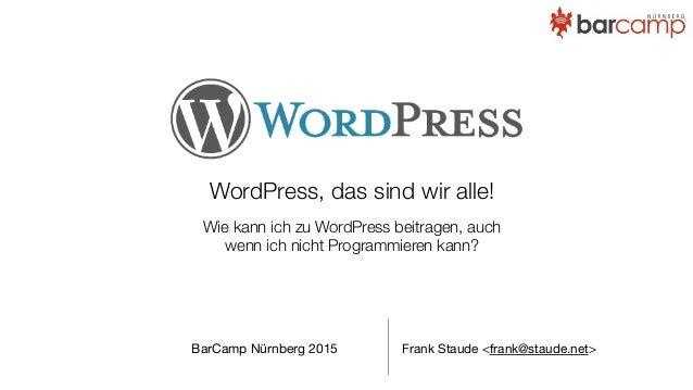 WordPress, das sind wir alle! Wie kann ich zu WordPress beitragen, auch wenn ich nicht Programmieren kann? Frank Staude <f...