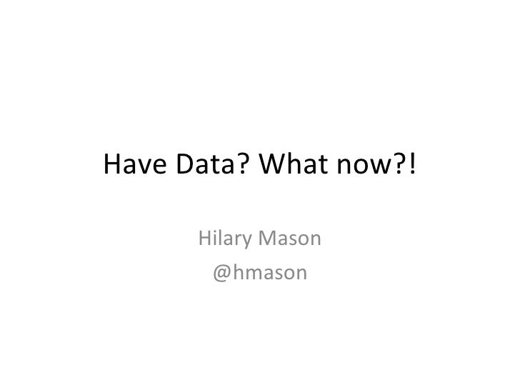 Have Data? What now?! Hilary Mason @hmason