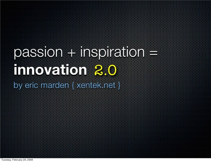 passion + inspiration =           innovation 2.0           by eric marden { xentek.net }     Tuesday, February 24, 2009