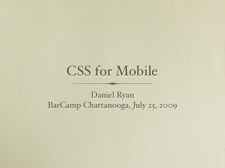 CSS for Mobile          Daniel Ryan BarCamp Chattanooga, July 25, 2009