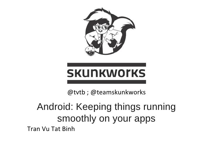 Android: Keeping things running smoothly on your apps Tran Vu Tat Binh @tvtb ; @teamskunkworks