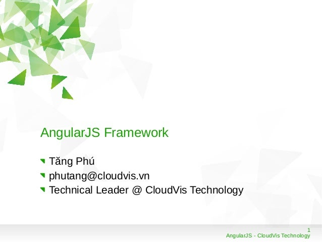 1 AngularJS - CloudVis Technology AngularJS Framework Tăng Phú phutang@cloudvis.vn Technical Leader @ CloudVis Technology