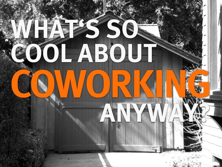 WHAT'S SOCOOL ABOUTCOWORKING      ANYWAY?