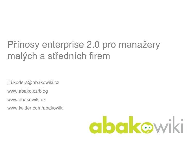 Přínosy enterprise 2.0 pro manažery malých a středních firem  jiri.kodera@abakowiki.cz www.abako.cz/blog www.abakowiki.cz ...