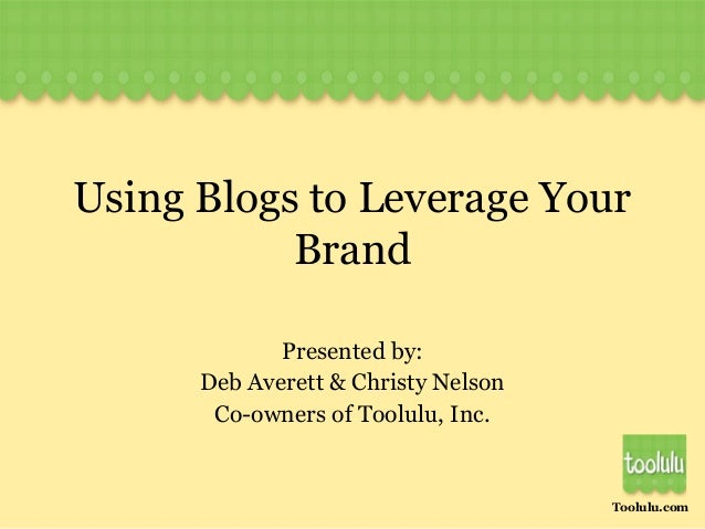Toolulu.com Using Blogs to Leverage Your Brand Presented by: Deb Averett & Christy Nelson Co-owners of Toolulu, Inc.