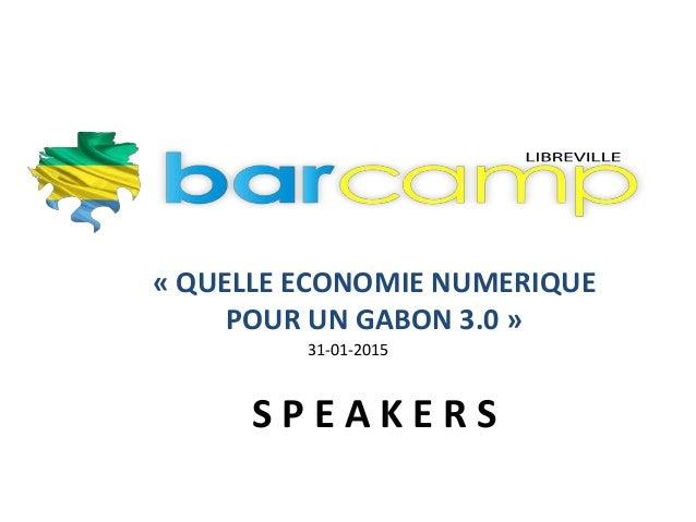 « QUELLE ECONOMIE NUMERIQUE POUR UN GABON 3.0 » S P E A K E R S 31-01-2015