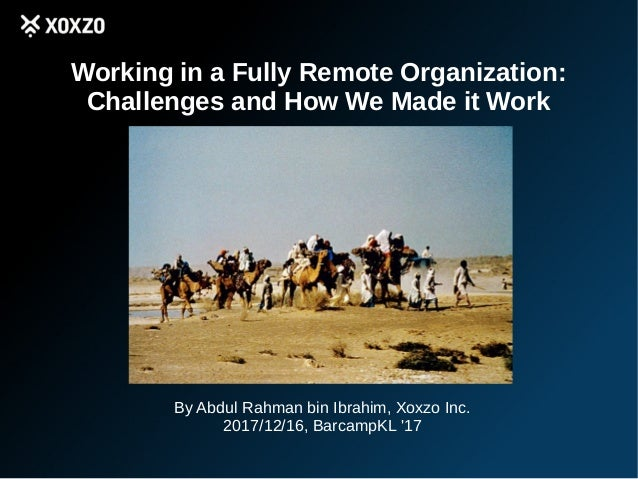 Working in a Fully Remote Organization: Challenges and How We Made it Work By Abdul Rahman bin Ibrahim, Xoxzo Inc. 2017/12...