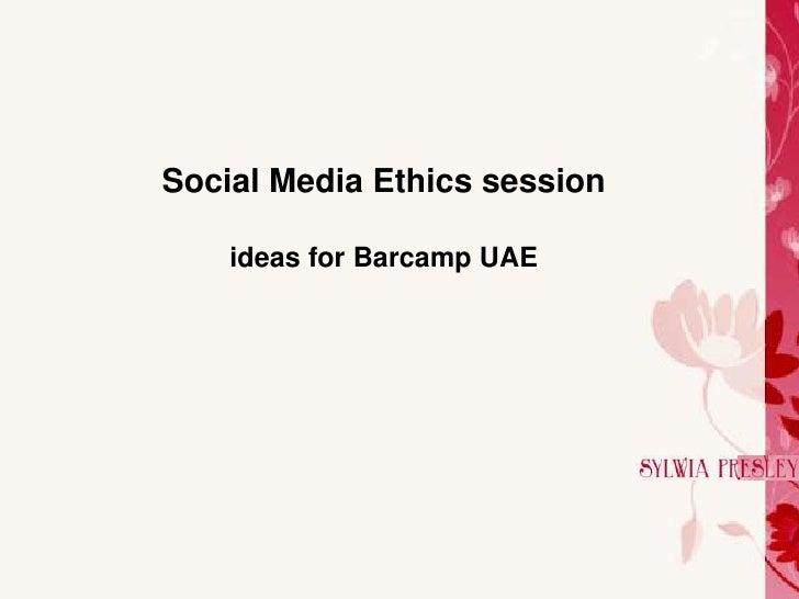 Social Media Ethics session      ideas for Barcamp UAE