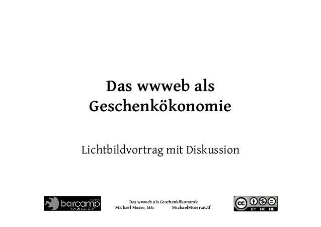 Das wwweb als Geschenkökonomie Michael Moser, MSc MichaelMoser.at.tf Das wwweb als Geschenkökonomie Lichtbildvortrag mit D...