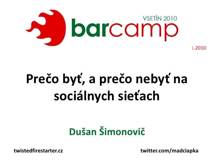 16.1.2010<br />Prečo byť, a prečo nebyť na sociálnych sieťach<br />Dušan Šimonovič<br />twistedfirestarter.cz<br />twitter...