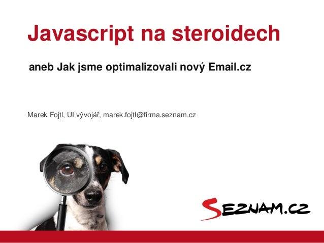 Javascript na steroidechaneb Jak jsme optimalizovali nový Email.czMarek Fojtl, UI vývojář, marek.fojtl@firma.seznam.cz