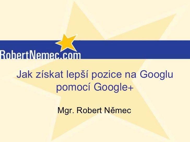 Jak získat lepší pozice na Googlu        pomocí Google+        Mgr. Robert Němec           (c) RobertNemec.com, 2012