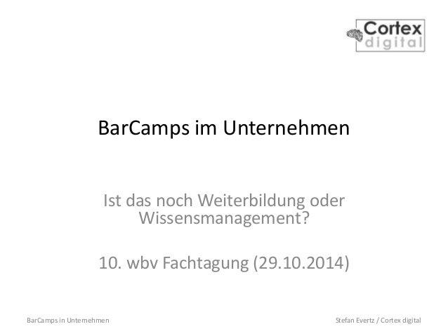 BarCamps in Unternehmen Stefan Evertz / Cortex digital BarCamps im Unternehmen Ist das noch Weiterbildung oder Wissensmana...