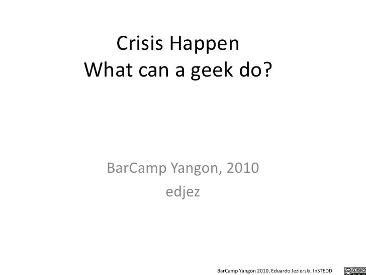 Crisis HappenWhat can a geek do?<br />BarCamp Yangon, 2010<br />edjez<br />