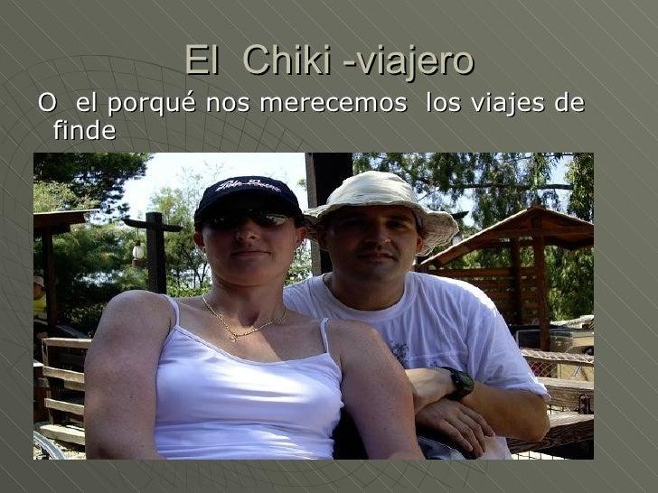 El  Chiki -viajero <ul><li>O  el porqué nos merecemos  los viajes de finde </li></ul>Iñaki y Bego