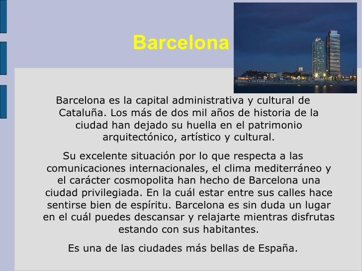 Barcelona <ul><li>Barcelona es la capital administrativa y cultural de Cataluña. Los más de dos mil años de historia de la...