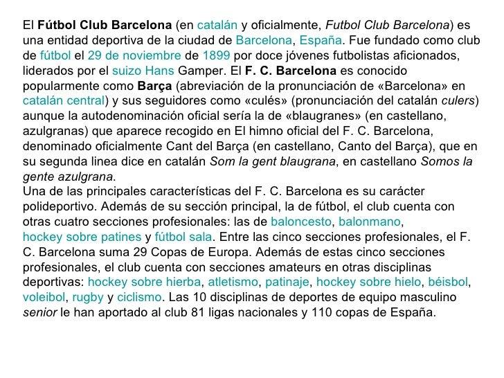 El  Fútbol Club Barcelona  (en  catalán  y oficialmente,  Futbol Club Barcelona ) es una entidad deportiva de la ciudad de...