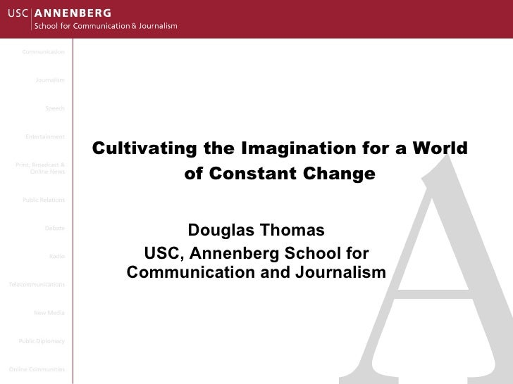 Cultivating the Imagination for a World of Constant Change Douglas Thomas USC, Annenberg School for Communication and Jour...