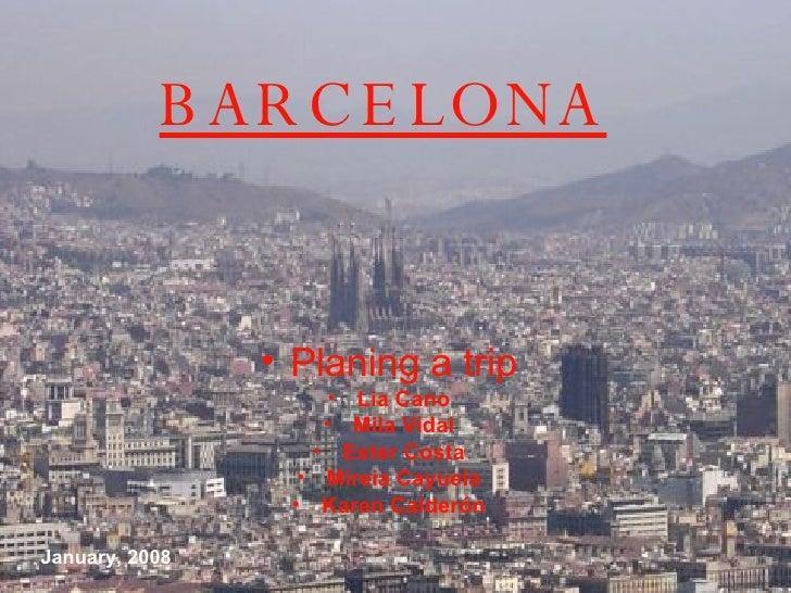 BARCELONA <ul><li>Planing a trip </li></ul><ul><li>Lia Cano </li></ul><ul><li>Mila Vidal </li></ul><ul><li>Ester  C osta <...