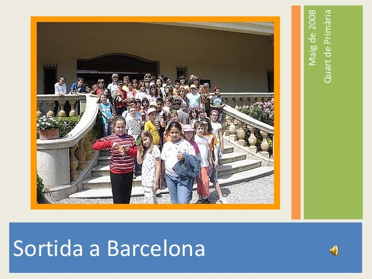 <ul><li>Sortida a Barcelona </li></ul><ul><li>Maig de 2008 </li></ul><ul><li>Quart de Primària </li></ul>