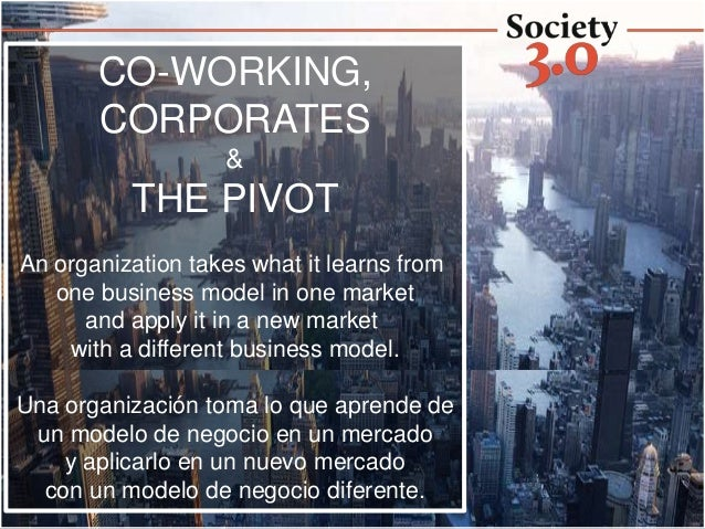 CO-WORKING, CORPORATES & THE PIVOT An organization takes what it learns from one business model in one market and apply it...