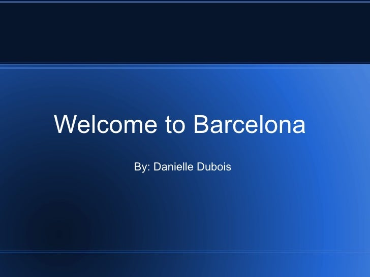Welcome to Barcelona By: Danielle Dubois