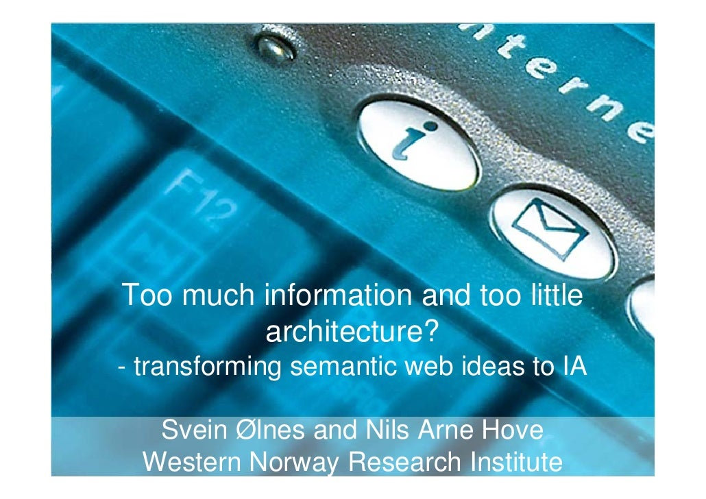 Too much information and too little          architecture? - transforming semantic web ideas to IA     Svein Ølnes and Nil...