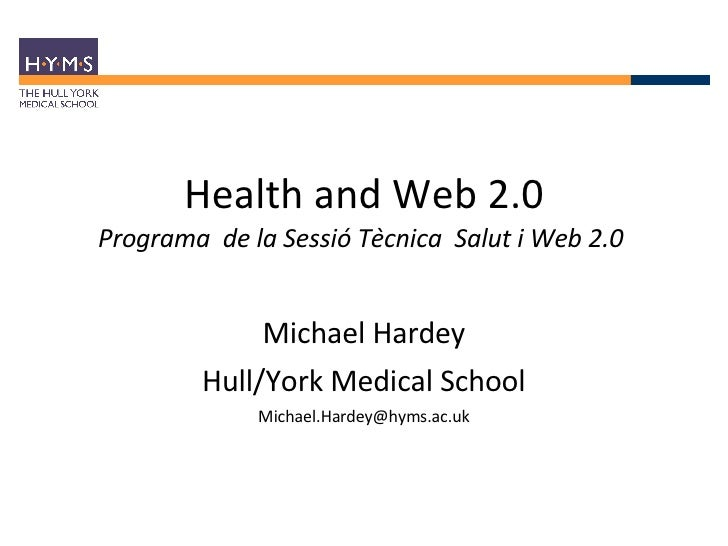 Health and Web 2.0 Programa  de la Sessió Tècnica  Salut i Web 2.0  Michael Hardey Hull/York Medical School [email_addre...