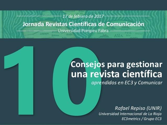 Consejos para gestionar una revista científica Jornada Revistas Científicas de Comunicación Universidad Pompeu Fabra 17 de...