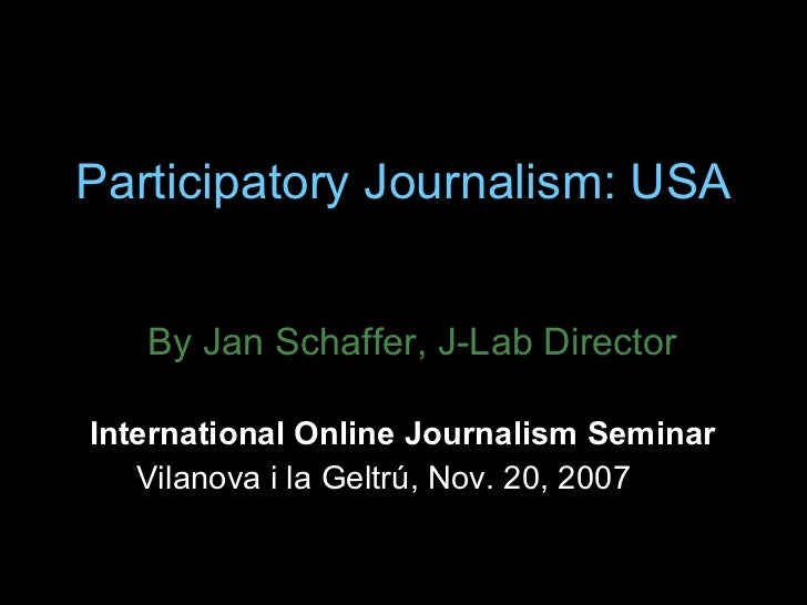 Participatory Journalism: USA By Jan Schaffer, J-Lab Director International Online Journalism Seminar  Vilanova i la Geltr...