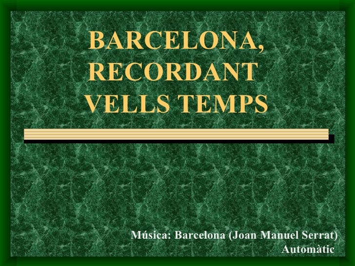 BARCELONA,RECORDANTVELLS TEMPS  Música: Barcelona (Joan Manuel Serrat)                             Automàtic