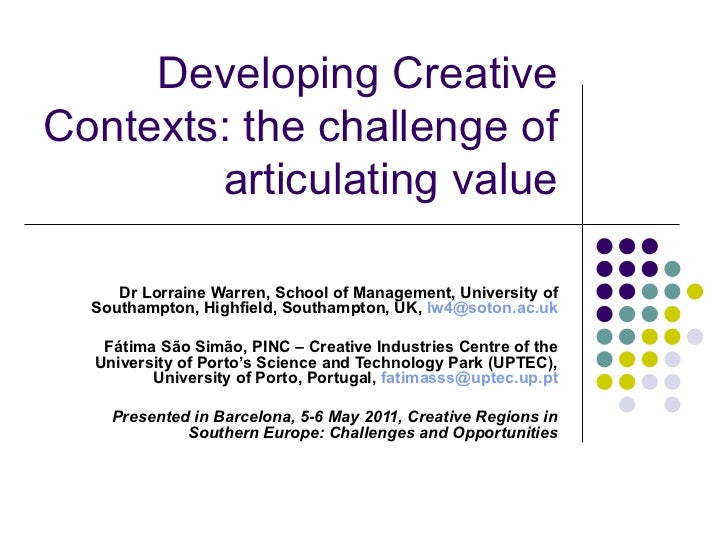 Developing Creative Contexts: the challenge of articulating value Dr Lorraine Warren, School of Management, University of ...